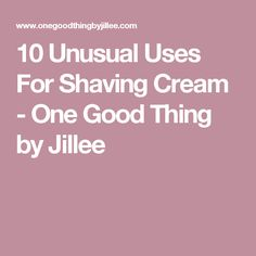 10 Unusual Uses For Shaving Cream - One Good Thing by Jillee