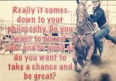 """""""Really it comes down to your philosophy. Do you want to play it safe and be good or do you want to take a chance and be great?"""""""