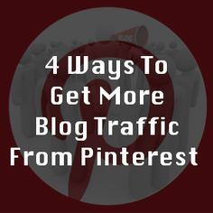 4 Ways To Get More Blog Traffic From Pinterest