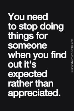 That's when you know you need to find someone who does appreciate the things you do for them. ~☠~
