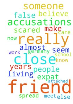 God Help Me -  I have been living in Germany as an expat for almost 2 years now. I have been very close friends with someone I meet through school, someone else who I thought was my friend has spread false accusations about me to my really close friend. Accusations which make me seem like a terrible person who doesnt really care about people, my friend does not know what to believe and I am really scared to lose him as a very close friend. Please God let this situation work itself out…