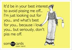 Funny Thinking of You Ecard: It'd be in your best interest to avoid pissing me off... I'm just looking out for you... and what's best for you... because i love you... but seriously, don't piss me off.