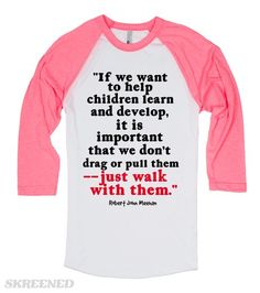 """""""If we want to help children learn and develop, it is important that we don't drag or pull them - just walk with them."""" Robert John Meehan"""