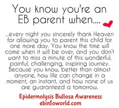 You know you're an EB parent when... every night you sincerely thank Heaven for allowing you to parent this child for one more day. You know the time will come when it will be over, and you don't want to miss a minute of this wonderful, painful, challenging, inspiring journey. Because you know better than almost anyone how life can change in a moment, an instant, and how none of us are guaranteed a tomorrow. #EpidermolysisBullosa #EBawareness #stopEb #EBaware http://ebinfoworld.com…