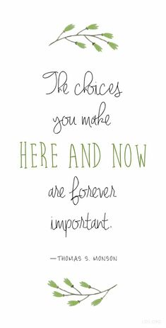 """""""The choices you make here and now are forever important."""" —Thomas S. Monson --- My thoughts & actions determine my future. Now Quotes, Great Quotes, Quotes To Live By, Super Quotes, Funny Quotes, Spiritual Thoughts, Spiritual Quotes, Spiritual Gifts, Church Quotes"""