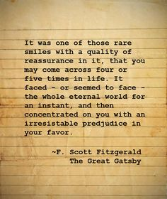 It was one of those rare smiles with a quality of reassurance in it, that you may come across four or five times in life... F. Scott Fitzgerald, The Great Gatsby