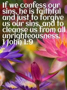 """""""if we confess our sins, He is faithful and just to forgive us our sins, and to cleanse us from all unrighteousness."""" 1 John 1:9"""