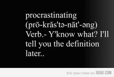 Procrastination is writing this post.