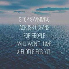 """Stop swimming across oceans for people who won't jump a puddle for you."""