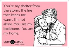 You're my shelter from the storm, the fire that keeps me warm. I'm not alone. You are my backbone. You are my home. #ecard #ecards