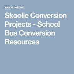 Skoolie Conversion Projects - School Bus Conversion Resources