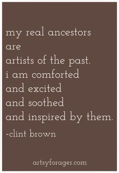 """""""My real ancestors are artists of the past. I am comforted and excited and soothed and inspired by them."""" - Clint Brown  quotes #artists #masters"""