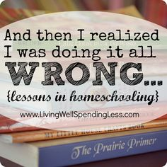 And then I realized I was doing it all wrong {lessons in homeschooling} -- A must read if you homeschool or have ever THOUGHT about homeschooling!
