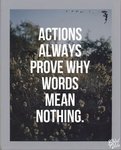So true, actions are what people see, words are only words. Saying you will be present in someone's life doesn't mean saying it, it means showing it