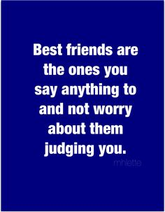 Best friends are the ones you say anything to and not worry about them judging you