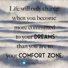 Life will only change when you become more committed to your dreams than you are to you comfort zone.  #FamilyShare #comfortzone #dreams #reality #life #change