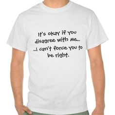"""""""It's okay if you disagree with me - I can't force you to be right"""" Funny T-Shirt -  - Funny Market - humor & oddity gift shopping"""
