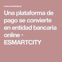 Una plataforma de pago se convierte en entidad bancaria online • ESMARTCITY