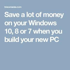 Save a lot of money on your Windows 10, 8 or 7 when you build your new PC