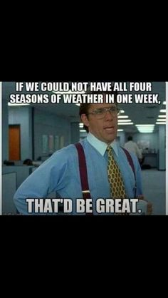 If we could not have all four seasons of weather in one week (in KY) that'd be great.