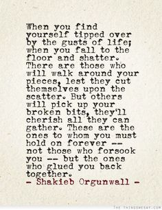 """... the ones who glued you back together"" -Shakieb Orgunwall"