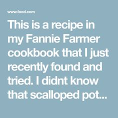 This is a recipe in my Fannie Farmer cookbook that I just recently found and tried. I didnt know that scalloped potatoes was such a simple dish to make.