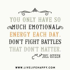 You only have so much emotional energy each day. Don't fight battles that don't matter. - Joel Osteen