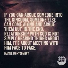 It's impossible to argue someone into the Kingdom.  They must have an encounter with the King Himself!
