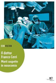 IL DOTTOR FRANCO CERRI. MORTI SOSPETTE IN NOSOCOMIO - Autore: Elio Voltan