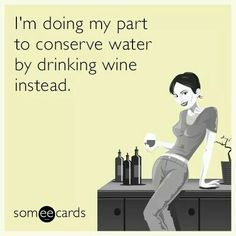 I'm doing my part to conserve water by drinking wine instead.....
