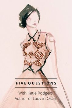 With Katie Rodgers, Author of Lady in Oscar F I V E Q U E S T I O N S K atie Rodgers is a fashion illustrator whose work has been commissioned by Valentino, Cartier, Swarovski, Kate Spade, and Jaeger-LeCoultre,