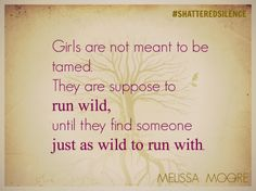 Girls are not meant to be tamed. They are suppose to run wild, until they find someone just as wild to run with. #shatteredsilence #enddv #stopdomesticviolence
