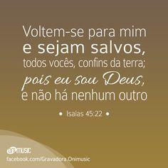 """""""Voltem-se para mim e sejam salvos, todos vocês, confins da terra; pois eu sou Deus, e não há nenhum outro"""" {Salmos 45:22}"""