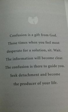 Confusion is a gift from God. Those times when you feel most desperate for a solution, sit, wait. The information will become clear. The confusion is there to guide you. Seek detachment and become the producer of your life.