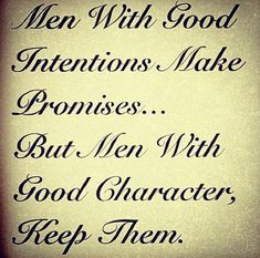 Very true!  good men.  quotes.  advice.  wisdom.  life lessons.  keep your promises above all else or your word means nothing.
