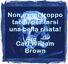 Non è mai troppo tardi, per farsi una bella risata. Carl William Brown in aforismicelebri.com