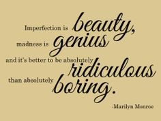 """""""Imperfection is beauty, madness is genius and it's better to be absolutely ridiculous than absolutely boring."""" -Marilyn Monroe"""