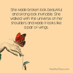 Quote on mental health: She made broken look beautiful and strong look invincible. She walked with the universe on her shoulders and made it looks like a pair of wings. www.HealthyPlace.com