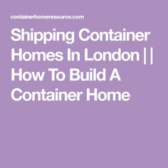 Shipping Container Homes In London     How To Build A Container Home