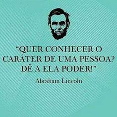 """""""Quer conhecer o caráter de uma pessoa? Dê a ela o poder!"""" Abraham Lincoln"""