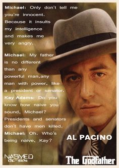 "The Godfather - Michael: [speaking to Carlo] ""Only don't tell me you're innocent. Because it insults my intelligence and makes me very angry."" Michael: ""My father is no different than any powerful man, any man with power, like a president or senator"". Kay Adams: ""Do you know how naive you sound, Michael? Presidents and senators don't have men killed."" Michael: ""Oh. Who's being naive, Kay?"" #GangsterMovie #GangsterFlick"