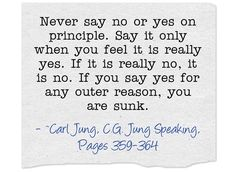 Never say no or yes on principle. Say it only when you feel it is really yes. If it is really no, it is no. If you say yes for any outer reason, you are sunk.