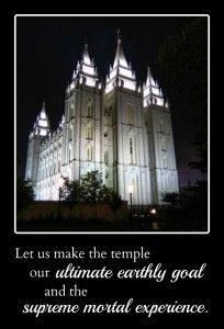 Let us make the temple our ultimate earthly goal and the supreme mortal experience.