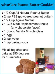 AdvoCare Peanut Butter Cookies! 1/2 C All Natural Peanut Butter; 2 tsp PB2 (powdered peanut butter); 1/ C Agave Nectar; 1C Meal Replacement Shake (any chocolate flavor); 1 Scoop Vanilla Muscle Gain; 1 egg; 2 tsp water; 1 tsp baking soda; Mix all together and bake at 350 degrees for 10 minutes. www.halletthealth.com