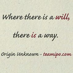 Where there is a will, there is a way. – Origin Unknown