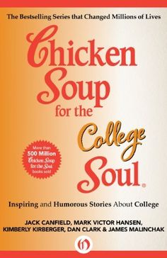 Chicken Soup for the College Soul: Inspiring and Humorous Stories About College (Chicken Soup for the Soul) by Jack Canfield. Another great chicken soup book, this time for those in college. I love the chicken soup books.