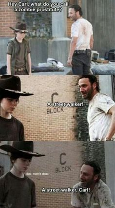 What do you call a zombie prostitute? A street walker. A street walker, Carl.