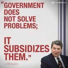 "Government does not solve problems; IT SUBSIDIZES THEM.""  -Ronald Reagan     Sure miss Reagan..."