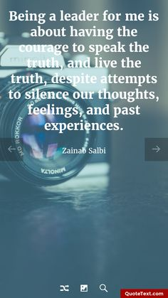 Being a leader for me is about having the courage to speak the truth, and live the truth, despite attempts to silence our thoughts, feelings, and past experiences. - Zainab Salbi