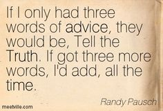 Randy Pausch If I only had three words of advice they would be Tell